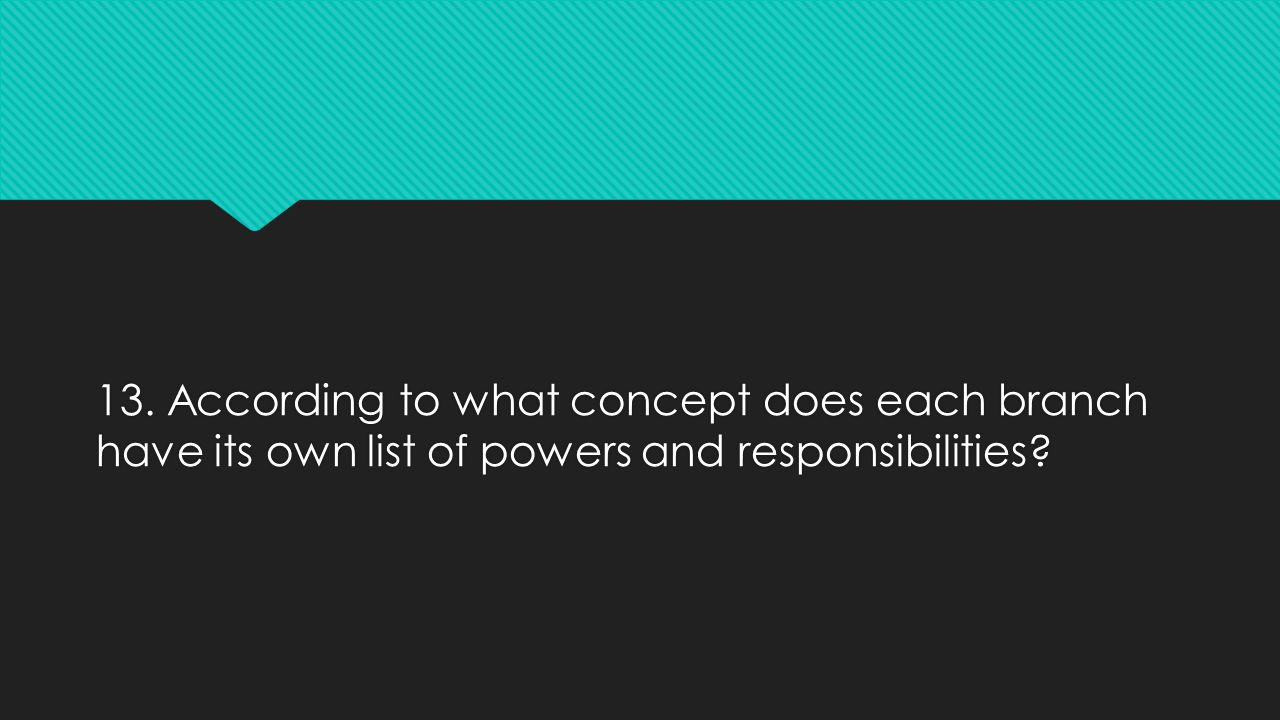 13. According to what concept does each branch have its own list of powers and responsibilities