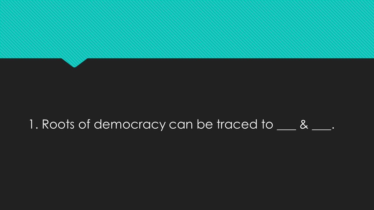 1. Roots of democracy can be traced to ___ & ___.