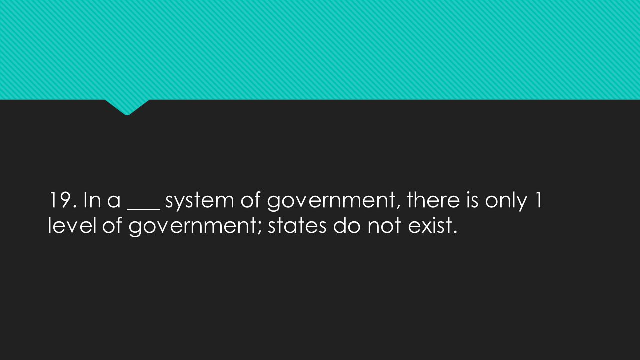 19. In a ___ system of government, there is only 1 level of government; states do not exist.