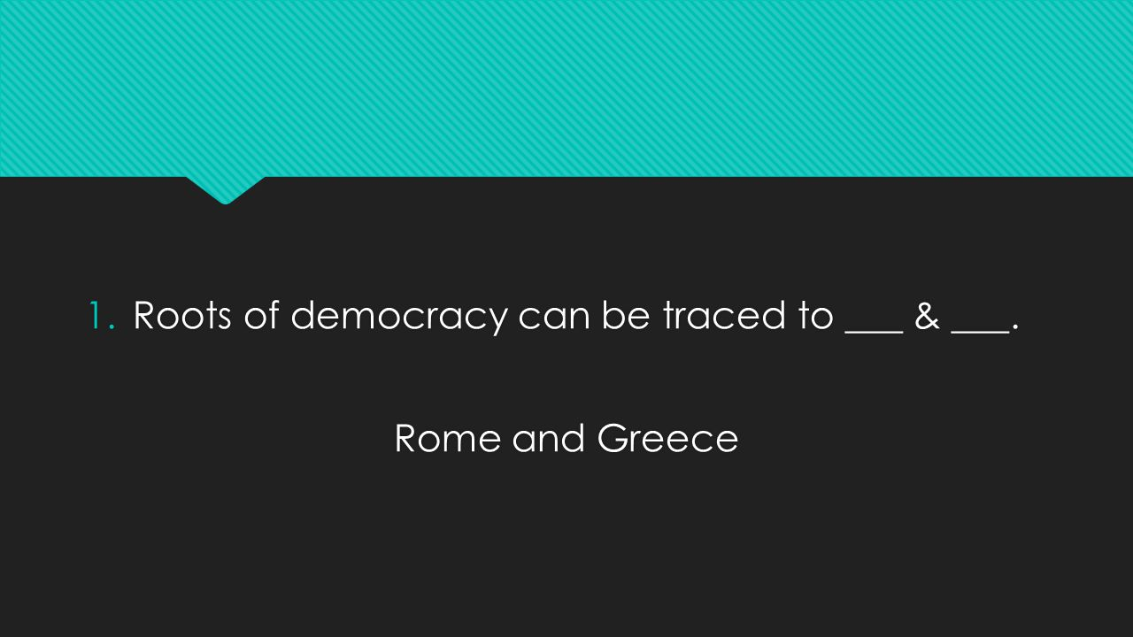1.Roots of democracy can be traced to ___ & ___.