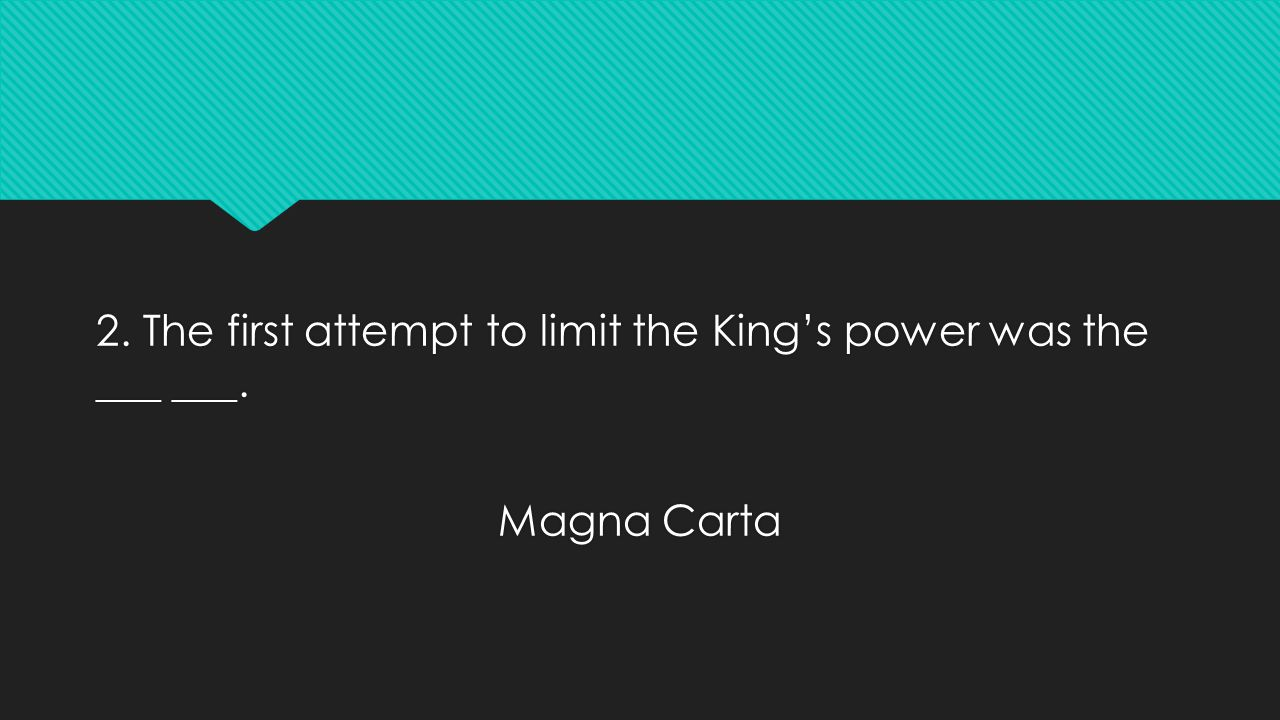 2. The first attempt to limit the King's power was the ___ ___. Magna Carta 2. The first attempt to limit the King's power was the ___ ___. Magna Cart