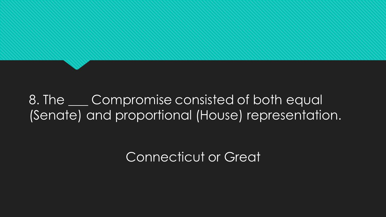 8. The ___ Compromise consisted of both equal (Senate) and proportional (House) representation. Connecticut or Great 8. The ___ Compromise consisted o