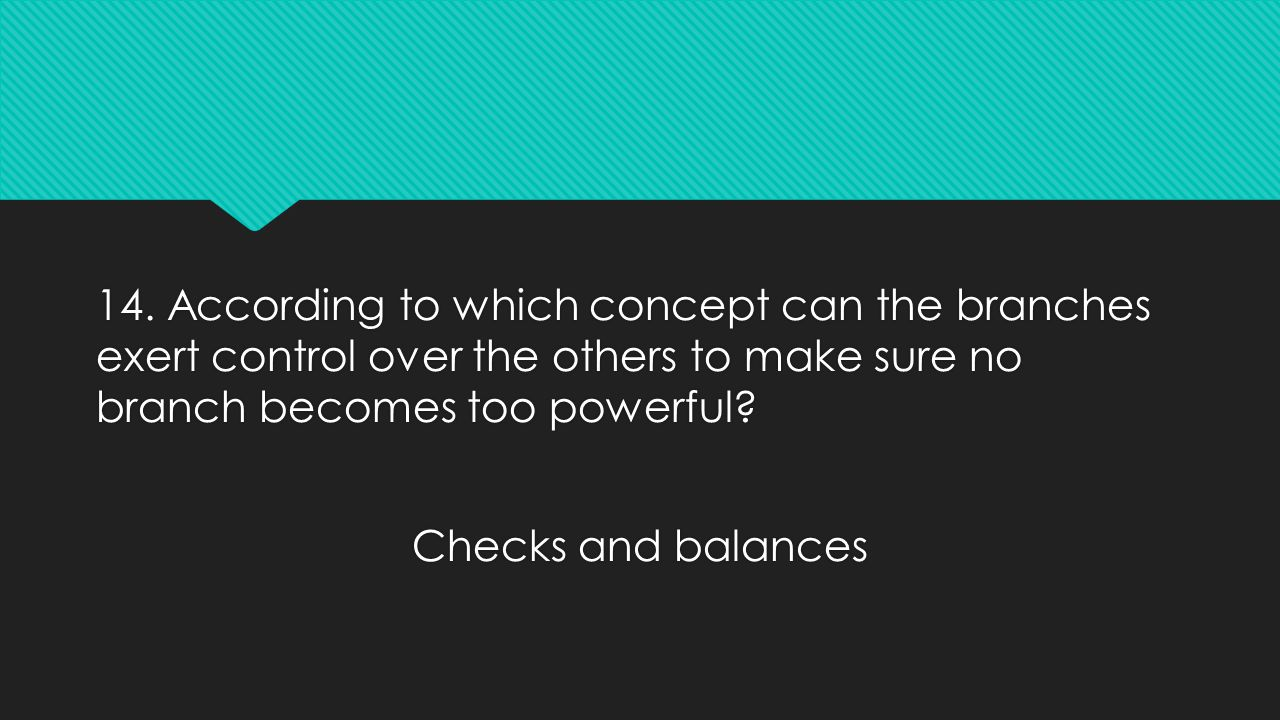 14. According to which concept can the branches exert control over the others to make sure no branch becomes too powerful? Checks and balances 14. Acc