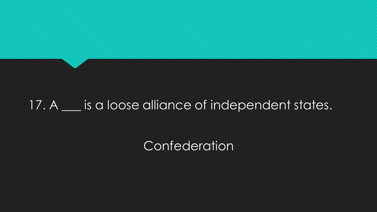17. A ___ is a loose alliance of independent states. Confederation 17. A ___ is a loose alliance of independent states. Confederation