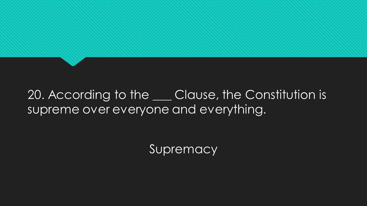 20. According to the ___ Clause, the Constitution is supreme over everyone and everything. Supremacy 20. According to the ___ Clause, the Constitution