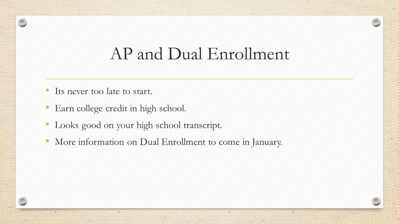 AP and Dual Enrollment Its never too late to start. Earn college credit in high school. Looks good on your high school transcript. More information on