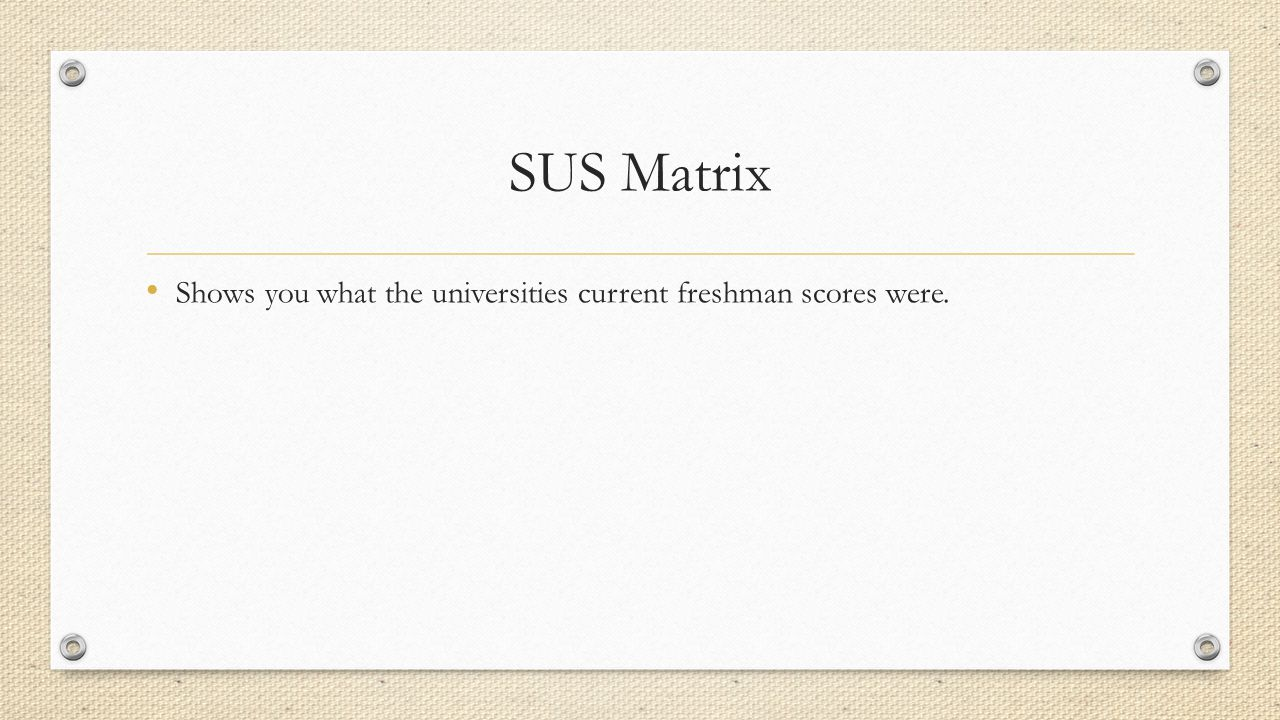 SUS Matrix Shows you what the universities current freshman scores were.