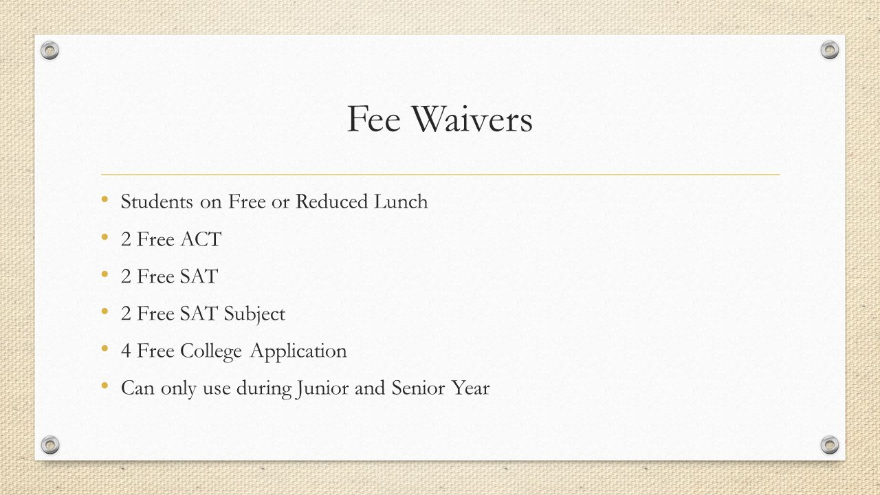 Fee Waivers Students on Free or Reduced Lunch 2 Free ACT 2 Free SAT 2 Free SAT Subject 4 Free College Application Can only use during Junior and Senior Year