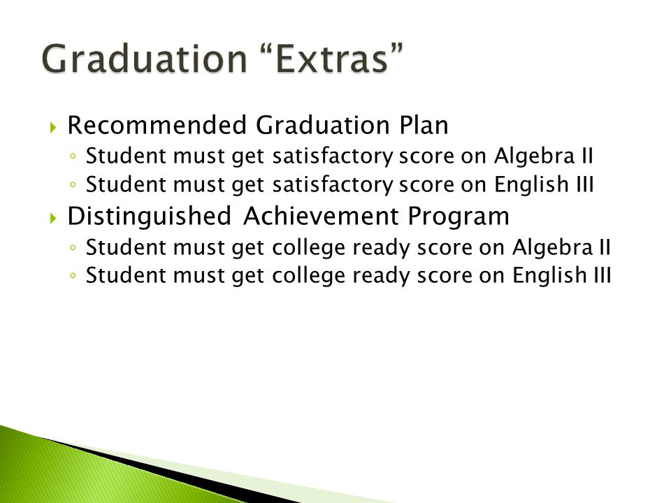  Recommended Graduation Plan ◦ Student must get satisfactory score on Algebra II ◦ Student must get satisfactory score on English III  Distinguished Achievement Program ◦ Student must get college ready score on Algebra II ◦ Student must get college ready score on English III