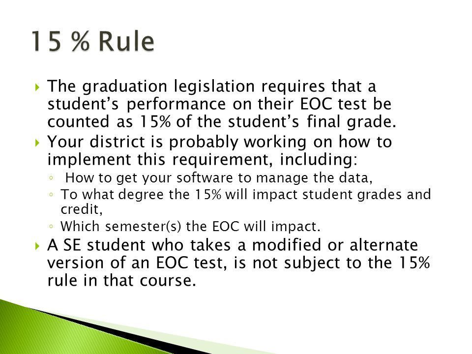  The graduation legislation requires that a student's performance on their EOC test be counted as 15% of the student's final grade.