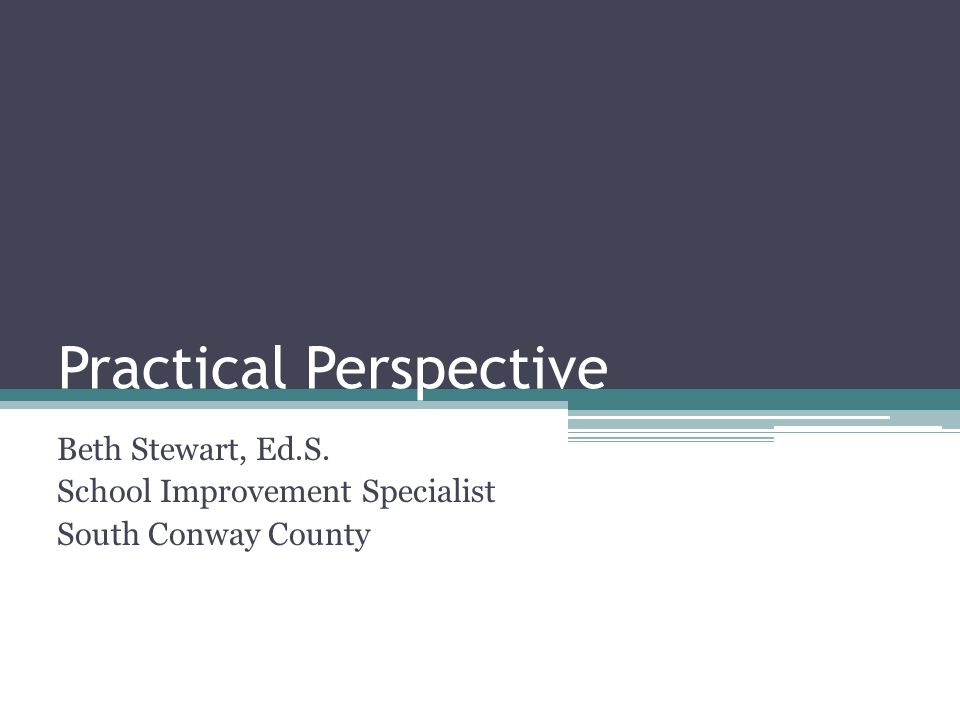 Practical Perspective Beth Stewart, Ed.S. School Improvement Specialist South Conway County