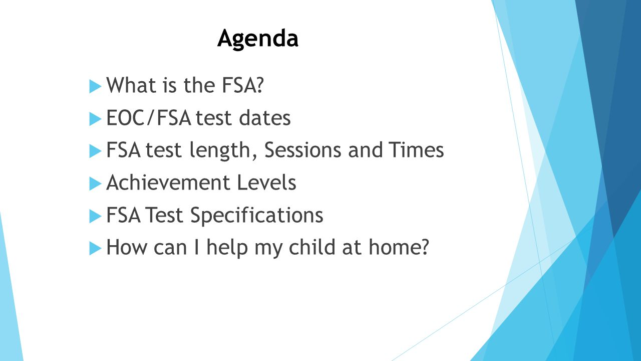 Agenda  What is the FSA?  EOC/FSA test dates  FSA test length, Sessions and Times  Achievement Levels  FSA Test Specifications  How can I help m