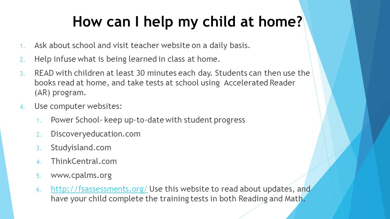 How can I help my child at home? 1. Ask about school and visit teacher website on a daily basis. 2. Help infuse what is being learned in class at home