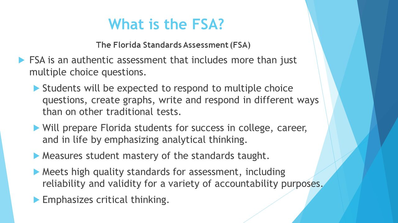 FSA Test Dates Testing Window:Test:Test Mode:Grade (s): March 2–13 FSA English Language Arts Text-based Writing Component Paper Based – 4-7 th Computer Based – 8 th 4 th – 8 th March 23–April 10 FSA ELA/MathematicsPaper Based 3 rd – 4 th April 13–May 8 FSA ELA (Grades 5–11) and FSA Mathematics (Grades 5–8) Computer Based 5 th – 8 th April 14 – April 15 FCAT SciencePaper Based 5 th and 8 th April 20 ‐ May 22 EOC - Biology 1, Civics EOCComputer Based Grades 6‐12, Students enrolled in Biology 1, Civics EOC April 20 ‐ May 15 FSA EOC - Algebra 1, Geometry, Algebra 2 Computer Based Grades 6‐12, Students enrolled in Algebra, Algebra 2, or Geometry