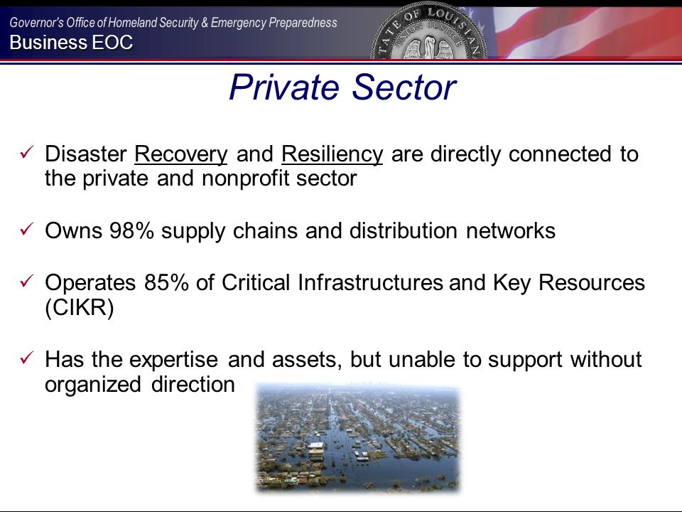 Business EOC Private Sector Disaster Recovery and Resiliency are directly connected to the private and nonprofit sector Owns 98% supply chains and distribution networks Operates 85% of Critical Infrastructures and Key Resources (CIKR) Has the expertise and assets, but unable to support without organized direction