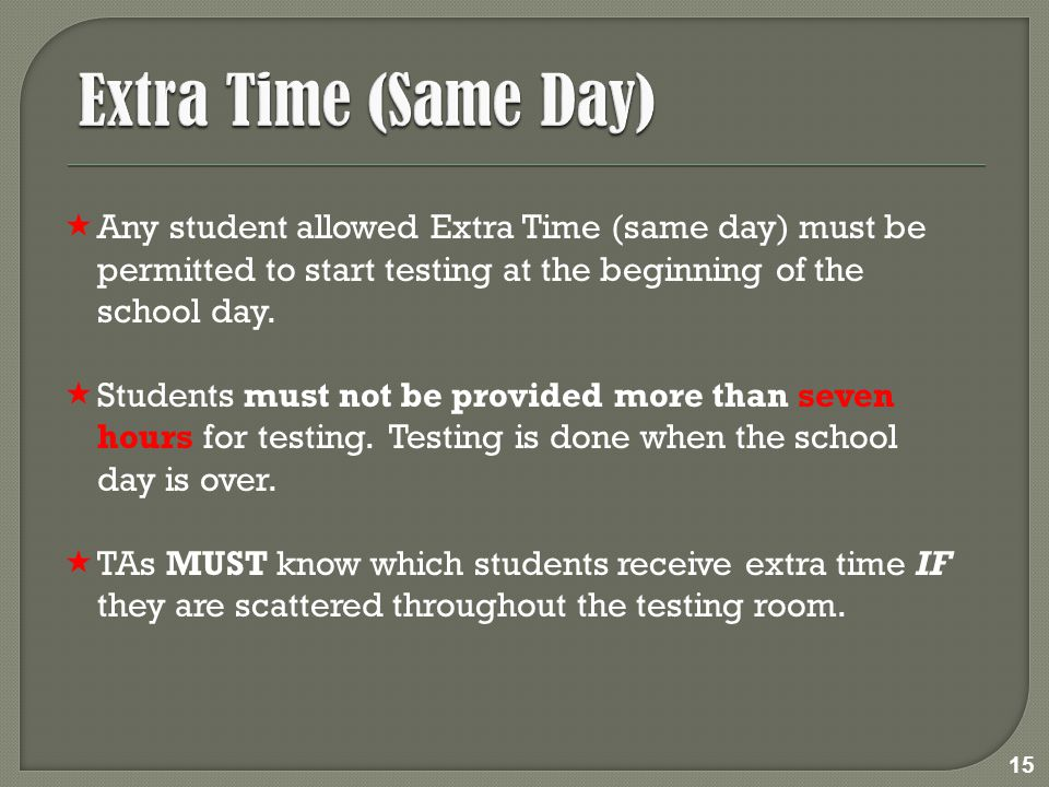  Any student allowed Extra Time (same day) must be permitted to start testing at the beginning of the school day.