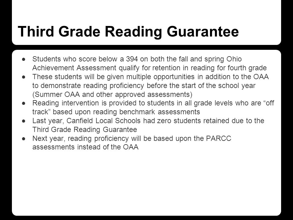 Third Grade Reading Guarantee ●Students who score below a 394 on both the fall and spring Ohio Achievement Assessment qualify for retention in reading for fourth grade ●These students will be given multiple opportunities in addition to the OAA to demonstrate reading proficiency before the start of the school year (Summer OAA and other approved assessments) ●Reading intervention is provided to students in all grade levels who are off track based upon reading benchmark assessments ●Last year, Canfield Local Schools had zero students retained due to the Third Grade Reading Guarantee ●Next year, reading proficiency will be based upon the PARCC assessments instead of the OAA