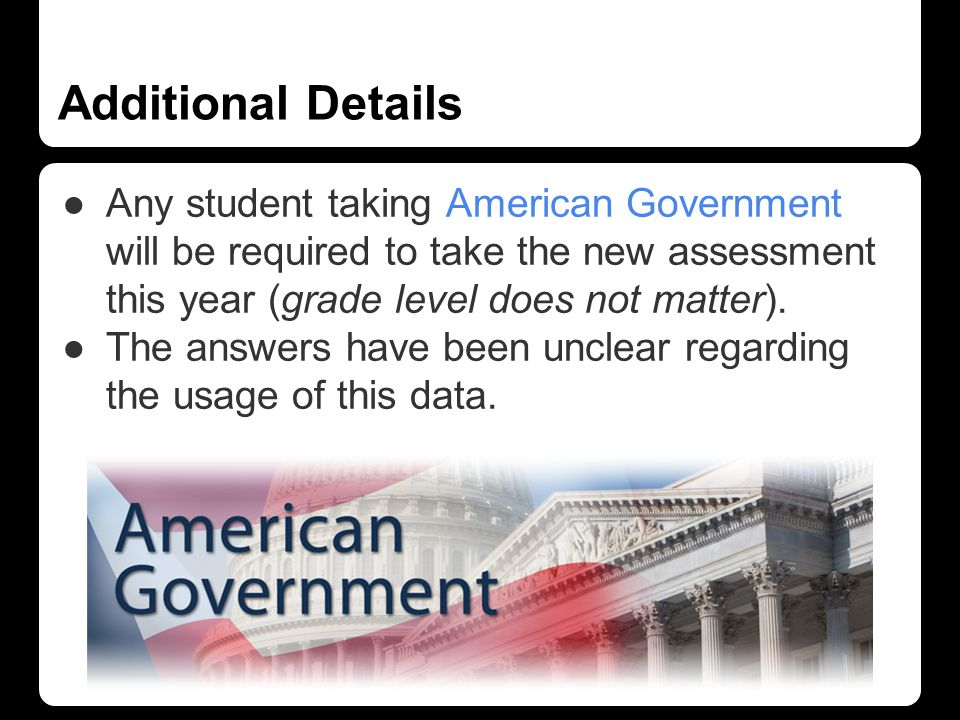 Additional Details ●Any student taking American Government will be required to take the new assessment this year (grade level does not matter).