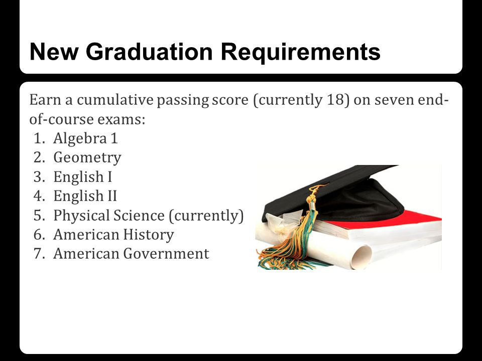 New Graduation Requirements Earn a cumulative passing score (currently 18) on seven end- of-course exams: 1.Algebra 1 2.Geometry 3.English I 4.English II 5.Physical Science (currently) 6.American History 7.American Government