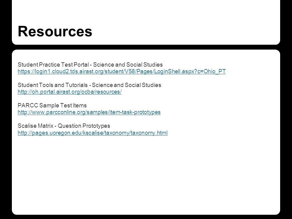 Resources Student Practice Test Portal - Science and Social Studies https://login1.cloud2.tds.airast.org/student/V58/Pages/LoginShell.aspx?c=Ohio_PT Student Tools and Tutorials - Science and Social Studies http://oh.portal.airast.org/ocba/resources/ PARCC Sample Test Items http://www.parcconline.org/samples/item-task-prototypes Scalise Matrix - Question Prototypes http://pages.uoregon.edu/kscalise/taxonomy/taxonomy.html