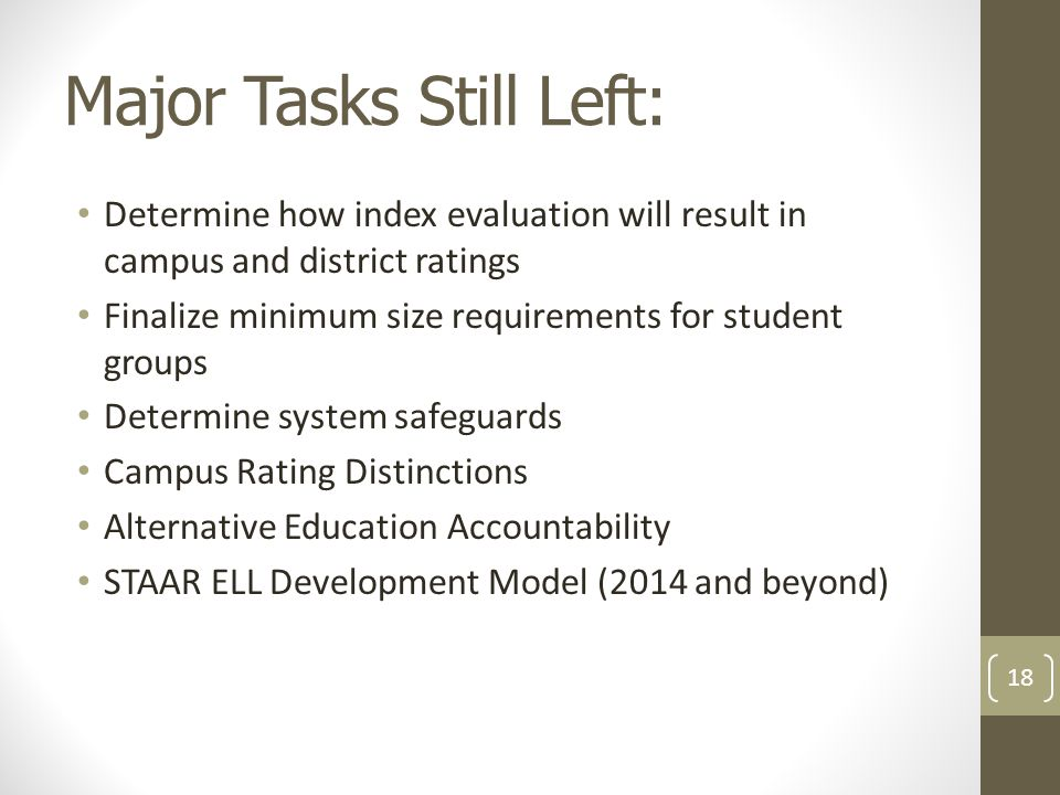 Major Tasks Still Left: Determine how index evaluation will result in campus and district ratings Finalize minimum size requirements for student groups Determine system safeguards Campus Rating Distinctions Alternative Education Accountability STAAR ELL Development Model (2014 and beyond) 18