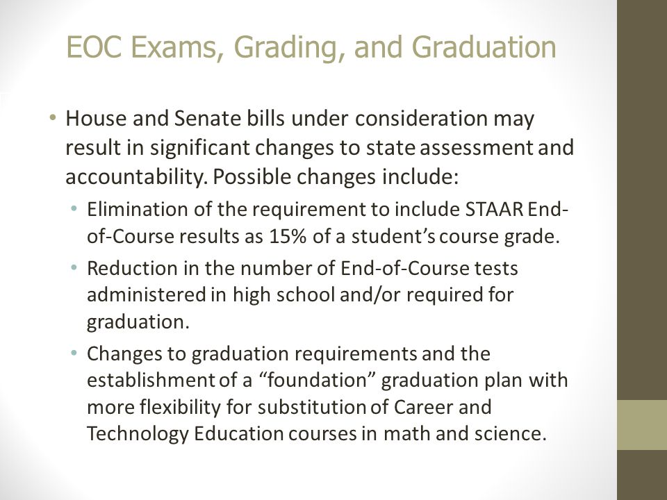 EOC Exams, Grading, and Graduation 20 House and Senate bills under consideration may result in significant changes to state assessment and accountability.