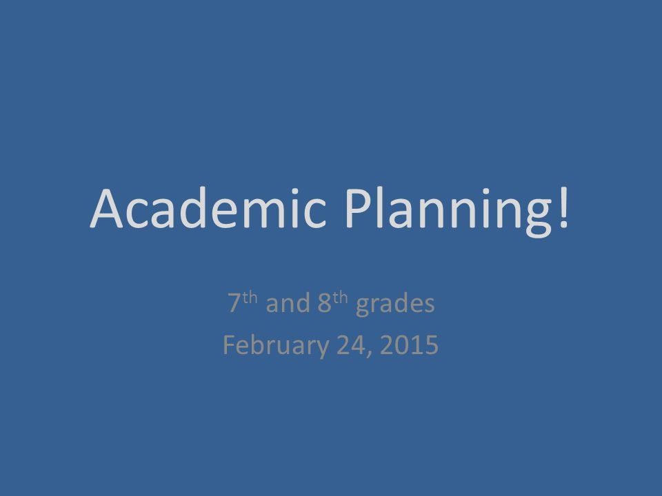 Academic Planning! 7 th and 8 th grades February 24, 2015