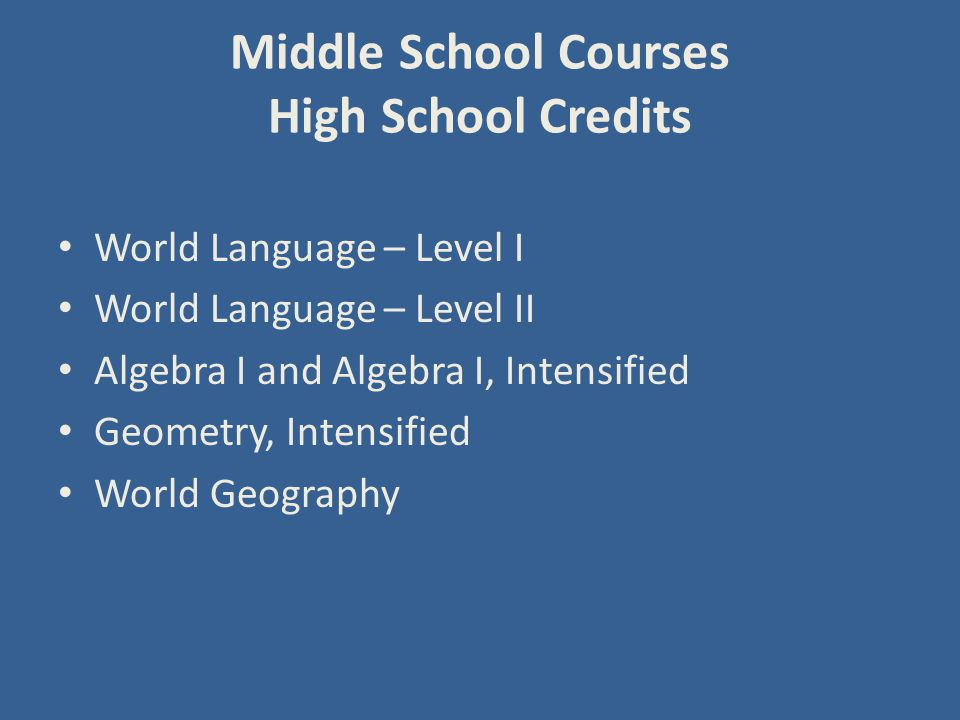 Middle School Courses High School Credits World Language – Level I World Language – Level II Algebra I and Algebra I, Intensified Geometry, Intensified World Geography