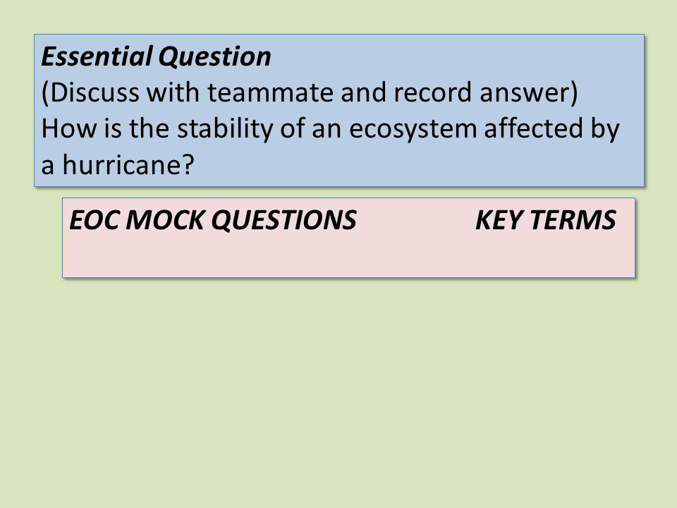 EOC MOCK QUESTIONSKEY TERMS Essential Question (Discuss with teammate and record answer) How is the stability of an ecosystem affected by a hurricane?