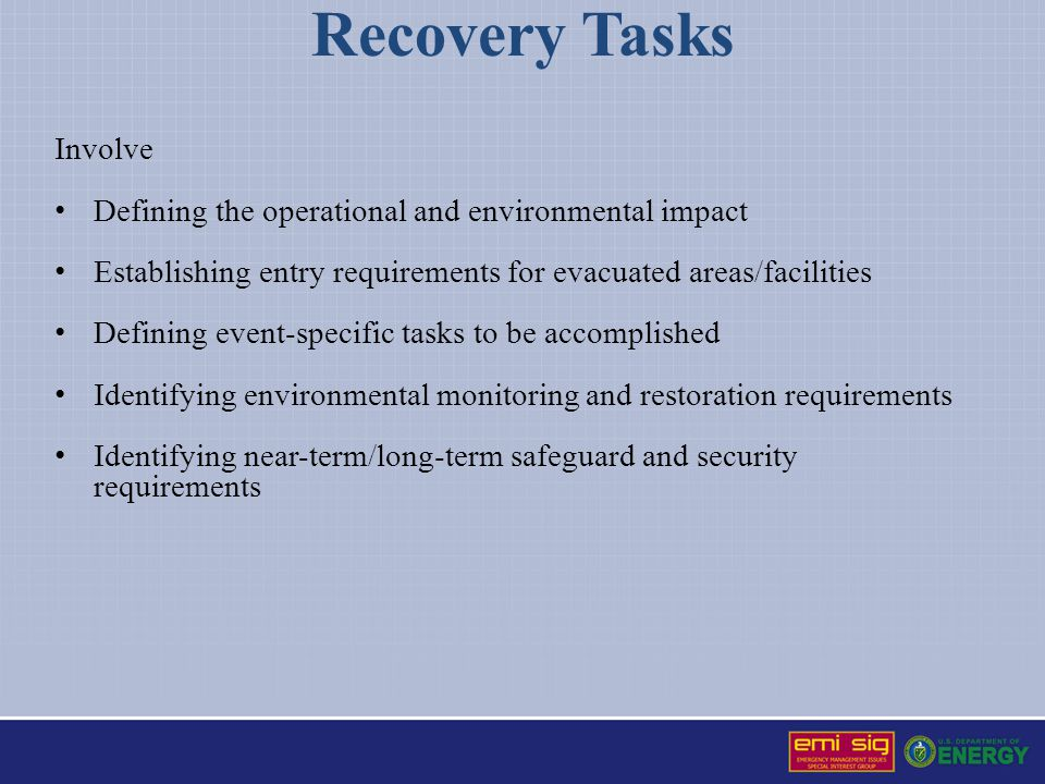 Recovery Tasks Involve Defining the operational and environmental impact Establishing entry requirements for evacuated areas/facilities Defining event-specific tasks to be accomplished Identifying environmental monitoring and restoration requirements Identifying near-term/long-term safeguard and security requirements