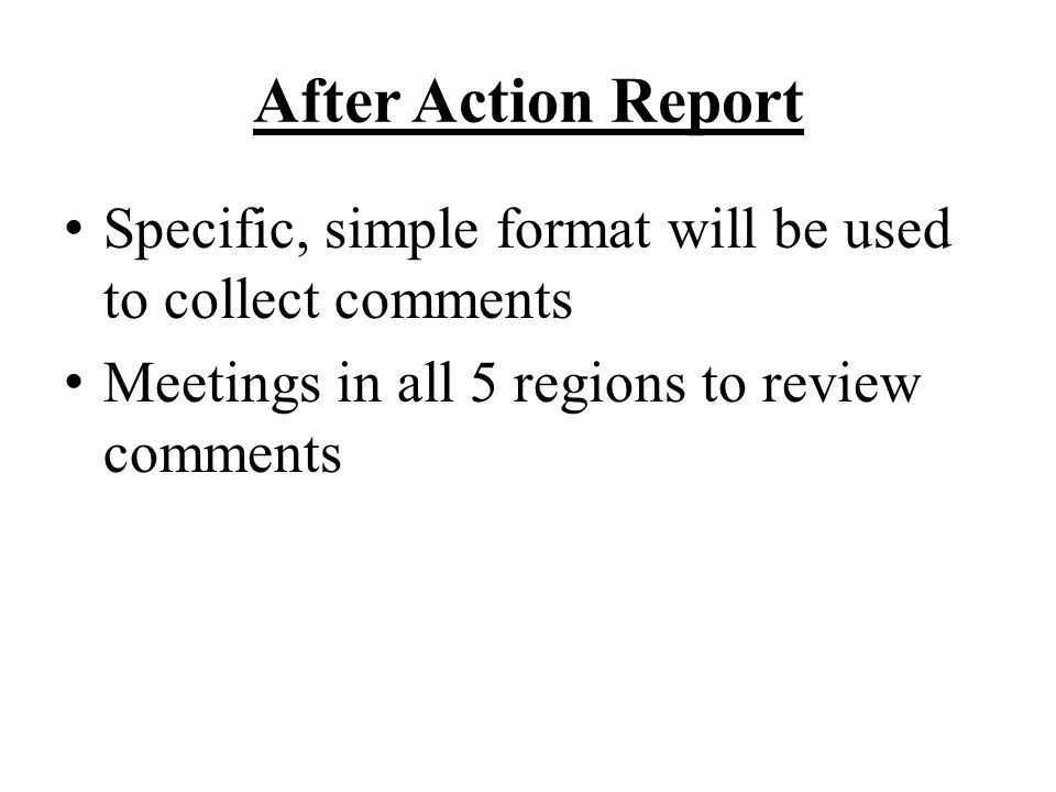 After Action Report Specific, simple format will be used to collect comments Meetings in all 5 regions to review comments