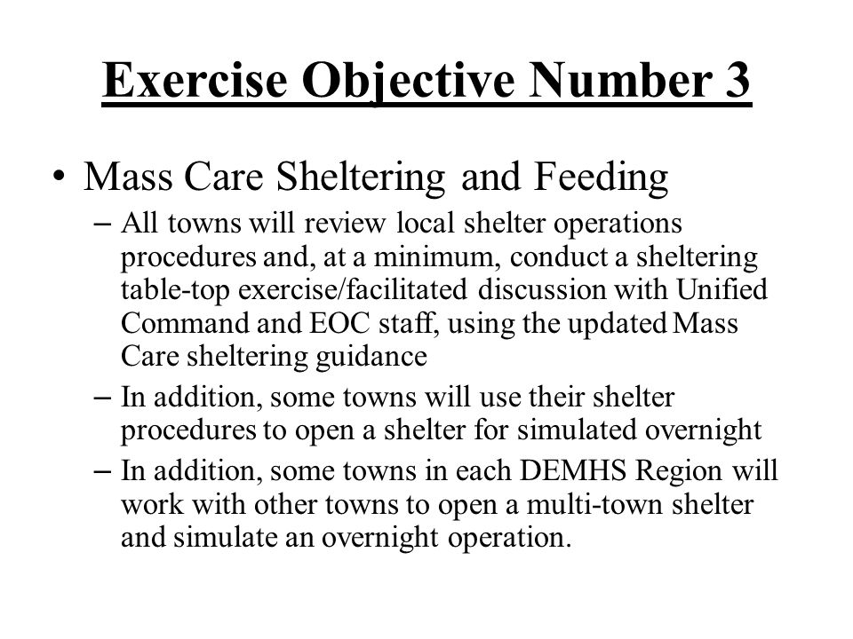 Exercise Objective Number 4 Exercise Make Safe Scenario – Some towns in each DEMHS region will actually drill their Public Works crews with utility crews – All towns will work with their Unified Command and their utility liaison to review and update identified priorities, submit a work request, and receive a response