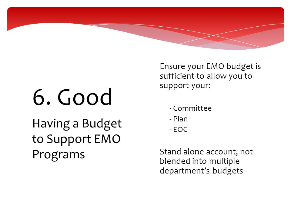 Having a Budget to Support EMO Programs 6. Good  Ensure your EMO budget is sufficient to allow you to support your:  - Committee  - Plan  - EOC 
