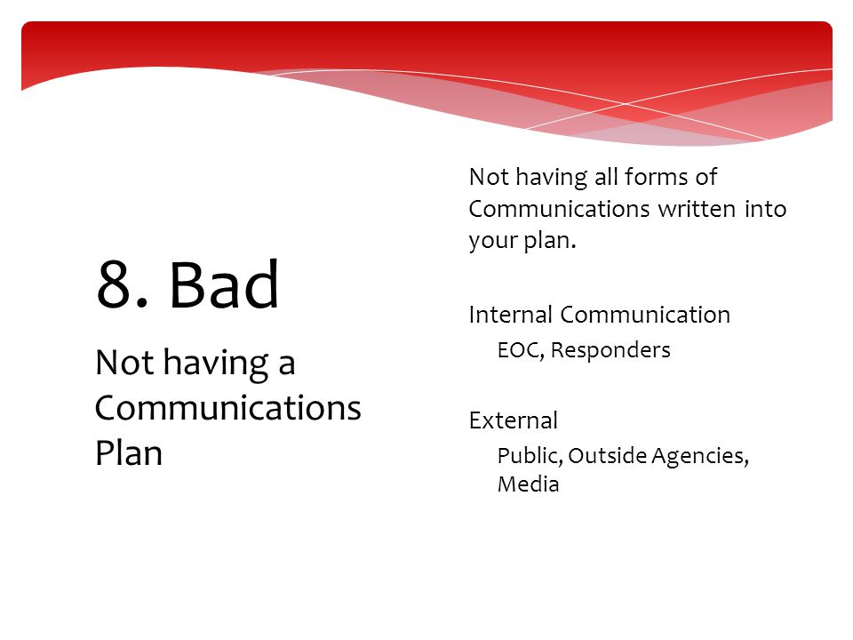 Not having a Communications Plan 8. Bad  Not having all forms of Communications written into your plan.  Internal Communication  EOC, Responders 