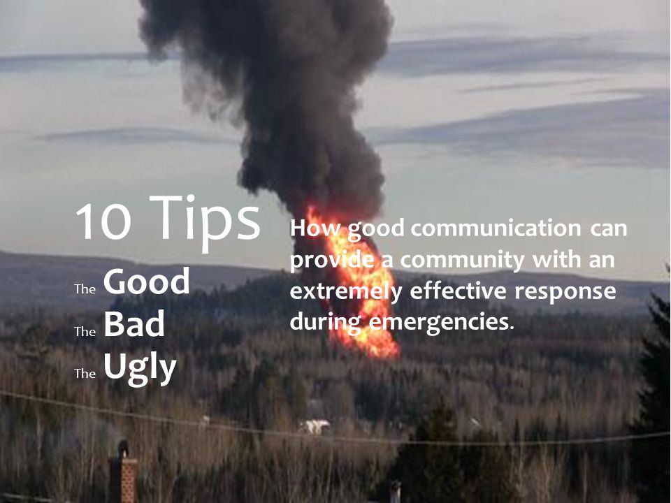 The Good The Bad The Ugly 10 Tips How good communication can provide a community with an extremely effective response during emergencies.