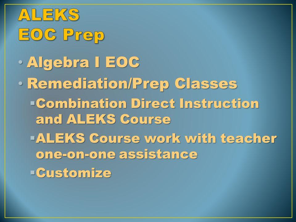 Algebra I EOC Algebra I EOC Remediation/Prep Classes Remediation/Prep Classes  Combination Direct Instruction and ALEKS Course  ALEKS Course work with teacher one-on-one assistance  Customize