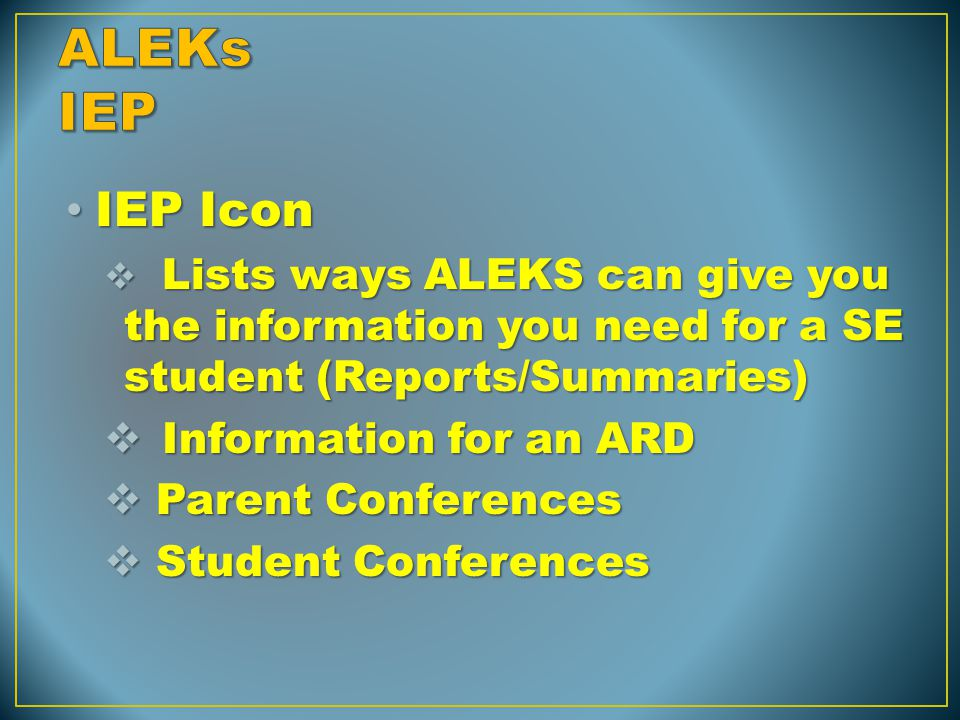IEP Icon IEP Icon  Lists ways ALEKS can give you the information you need for a SE student (Reports/Summaries)  Information for an ARD  Parent Conf