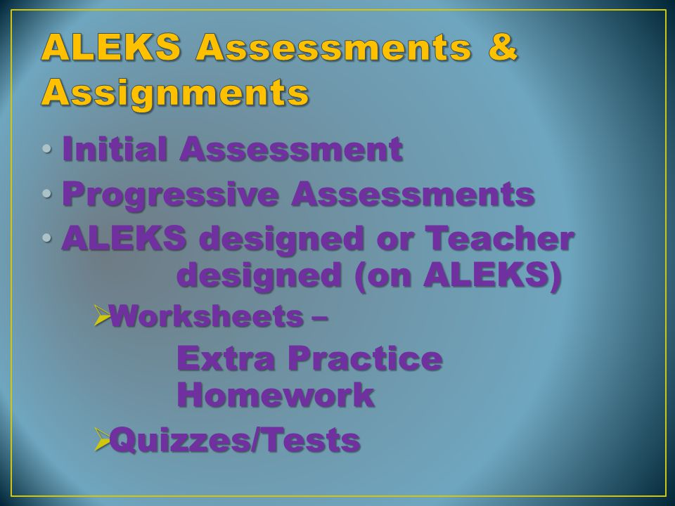 Initial Assessment Initial Assessment Progressive Assessments Progressive Assessments ALEKS designed or Teacher designed (on ALEKS) ALEKS designed or