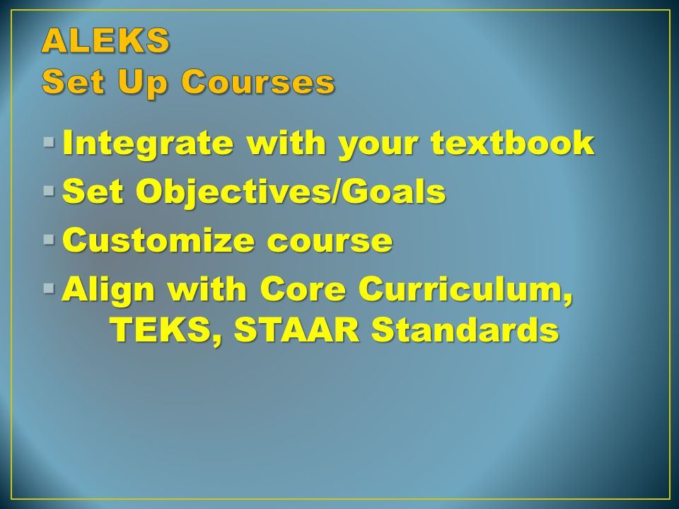  Integrate with your textbook  Set Objectives/Goals  Customize course  Align with Core Curriculum, TEKS, STAAR Standards