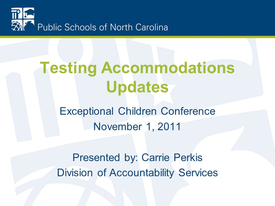 Testing Accommodations Updates Exceptional Children Conference November 1, 2011 Presented by: Carrie Perkis Division of Accountability Services