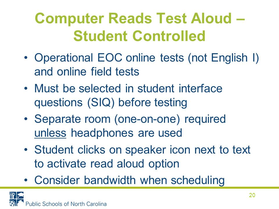 Computer Reads Test Aloud – Student Controlled Operational EOC online tests (not English I) and online field tests Must be selected in student interface questions (SIQ) before testing Separate room (one-on-one) required unless headphones are used Student clicks on speaker icon next to text to activate read aloud option Consider bandwidth when scheduling 20