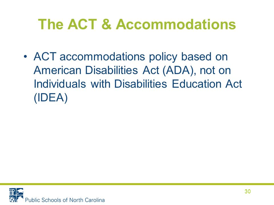 The ACT & Accommodations ACT accommodations policy based on American Disabilities Act (ADA), not on Individuals with Disabilities Education Act (IDEA) 30
