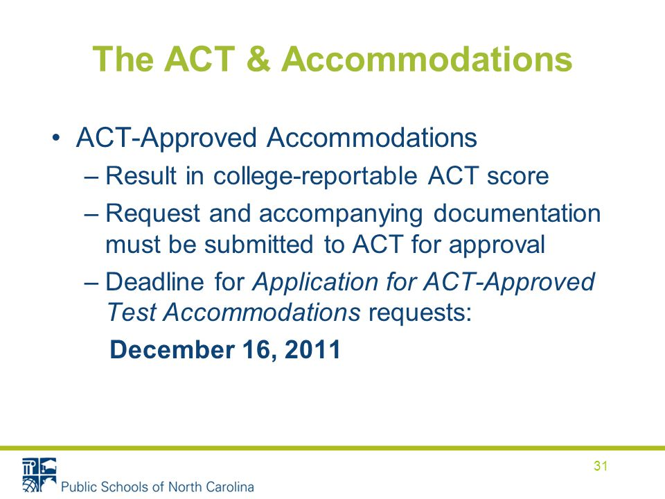 The ACT & Accommodations ACT-Approved Accommodations –Result in college-reportable ACT score –Request and accompanying documentation must be submitted to ACT for approval –Deadline for Application for ACT-Approved Test Accommodations requests: December 16,