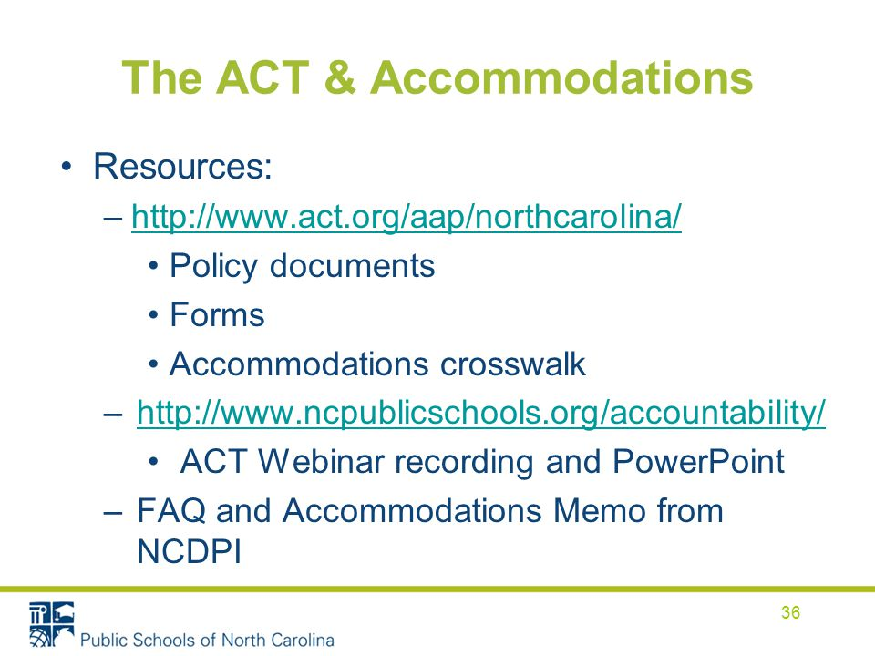 The ACT & Accommodations Resources: –  Policy documents Forms Accommodations crosswalk –  ACT Webinar recording and PowerPoint –FAQ and Accommodations Memo from NCDPI 36