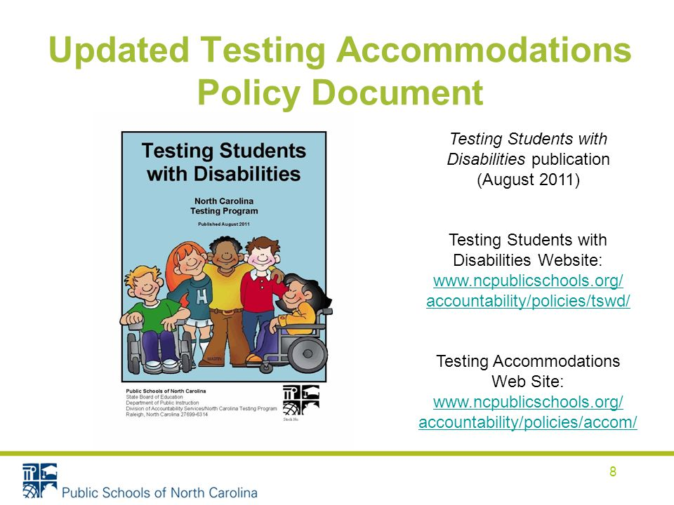 Updated Testing Accommodations Policy Document Testing Students with Disabilities publication (August 2011) Testing Students with Disabilities Website:   accountability/policies/tswd/ Testing Accommodations Web Site:   accountability/policies/accom/ 8