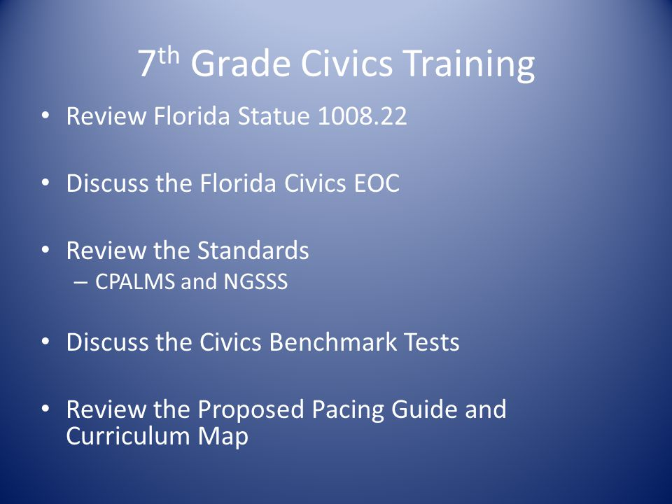 7 th Grade Civics Training Review Florida Statue 1008.22 Discuss the Florida Civics EOC Review the Standards – CPALMS and NGSSS Discuss the Civics Ben