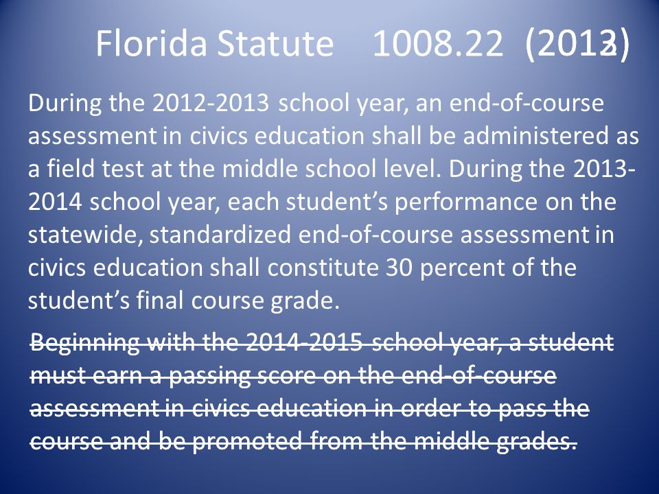 Florida Statute 1008.22 During the 2012-2013 school year, an end-of-course assessment in civics education shall be administered as a field test at the