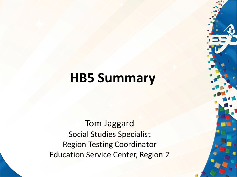HB5 Summary Tom Jaggard Social Studies Specialist Region Testing Coordinator Education Service Center, Region 2