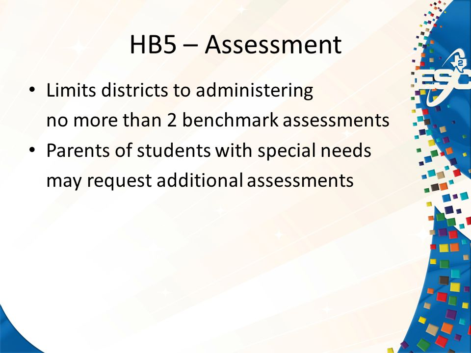 HB5 – Assessment Limits districts to administering no more than 2 benchmark assessments Parents of students with special needs may request additional assessments
