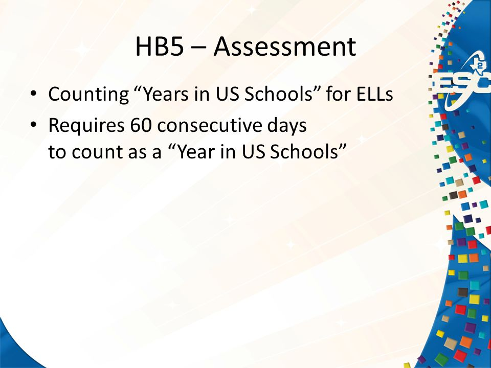 HB5 – Assessment Counting Years in US Schools for ELLs Requires 60 consecutive days to countas a Year in US Schools